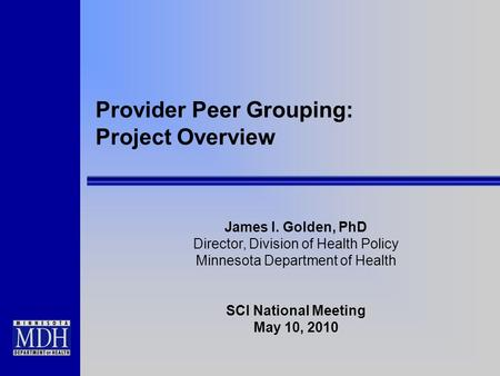 Provider Peer Grouping: Project Overview James I. Golden, PhD Director, Division of Health Policy Minnesota Department of Health SCI National Meeting May.