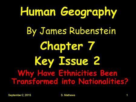 September 2, 2015S. Mathews1 Human Geography By James Rubenstein Chapter 7 Key Issue 2 Why Have Ethnicities Been Transformed into Nationalities?