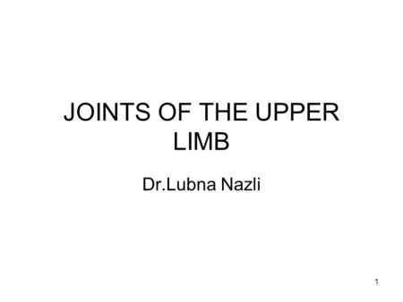 1 JOINTS OF THE UPPER LIMB Dr.Lubna Nazli. 2 Objectives At the end of the lecture the students should be familiar with: 1.Shoulder joint. 2.Elbow joint.
