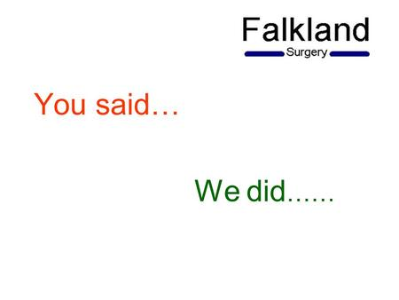 You said… We did ……. Patient Survey Towards the end of 2012 we conducted a Patient Satisfaction Survey which we put on our website and also made paper.