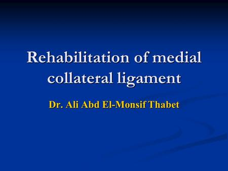 Rehabilitation of medial collateral ligament Dr. Ali Abd El-Monsif Thabet.