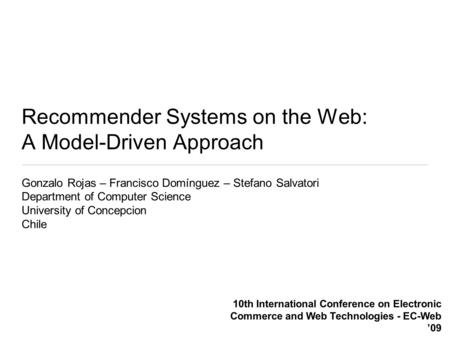 Recommender Systems on the Web: A Model-Driven Approach Gonzalo Rojas – Francisco Domínguez – Stefano Salvatori Department of Computer Science University.