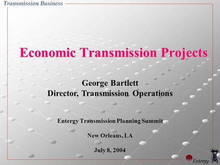 George Bartlett Director, Transmission Operations Economic Transmission Projects Entergy Transmission Planning Summit New Orleans, LA July 8, 2004.