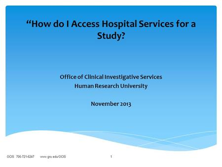"""How do I Access Hospital Services for a Study? Office of Clinical Investigative Services Human Research University November 2013 OCIS 706-721-6247 www.gru.edu/OCIS1."