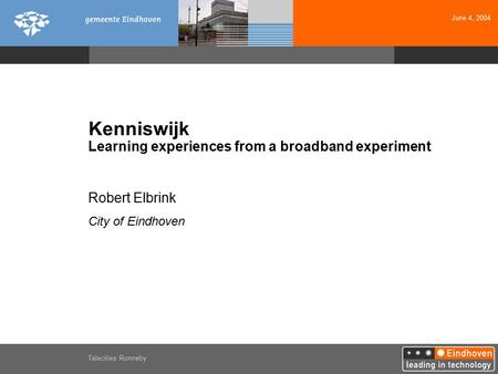 June 4, 2004 Telecities Ronneby Kenniswijk Learning experiences from a broadband experiment Robert Elbrink City of Eindhoven.