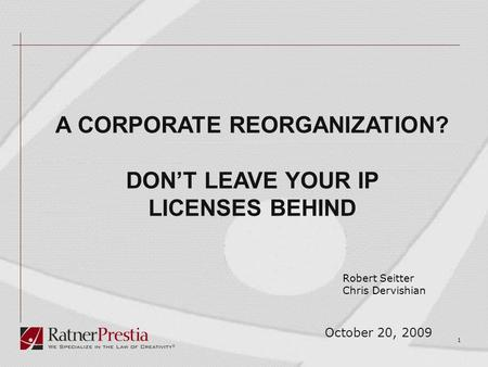 1 October 20, 2009 A CORPORATE REORGANIZATION? DON'T LEAVE YOUR IP LICENSES BEHIND Robert Seitter Chris Dervishian.