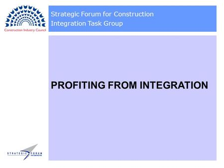 Strategic Forum for Construction Integration Task Group PROFITING FROM INTEGRATION.
