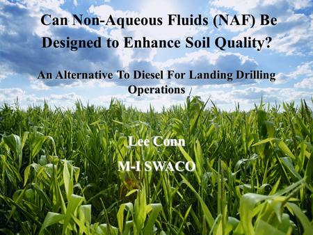 An Alternative To Diesel For Landing Drilling Operations Lee Conn M-I SWACO Can Non-Aqueous Fluids (NAF) Be Designed to Enhance Soil Quality?