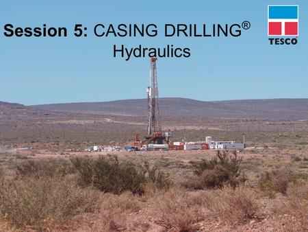 Session 5: CASING DRILLING ® Hydraulics. HYDRAULIC ISSUES  System comparison  Annular flow & ECD  Hydraulic lift  Hole cleaning  Underreamer activation.