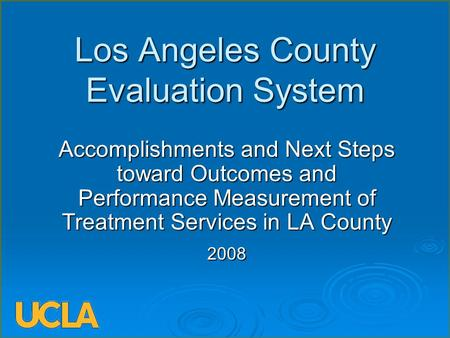 Los Angeles County Evaluation System Accomplishments and Next Steps toward Outcomes and Performance Measurement of Treatment Services in LA County 2008.