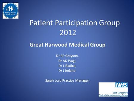 Patient Participation Group 2012 Great Harwood Medical Group Dr RP Grayson, Dr AK Tyagi, Dr L Radice, Dr J Ireland. Sarah Lord Practice Manager.