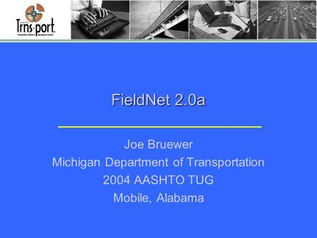 FieldNet 2.0a Joe Bruewer Michigan Department of Transportation 2004 AASHTO TUG Mobile, Alabama.
