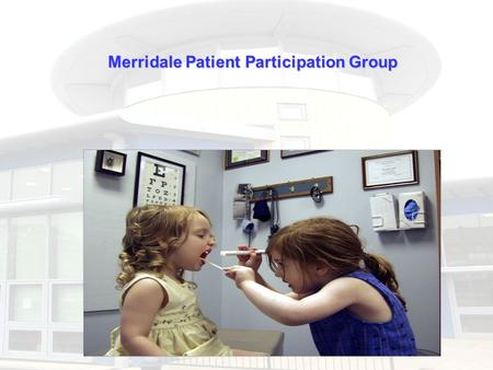Merridale Patient Participation Group. PPG are not new. First were formed in 1972. Each one is unique and will evolve to meet local needs. Work with their.