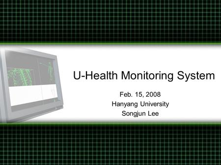 U-Health Monitoring System Feb. 15, 2008 Hanyang University Songjun Lee.