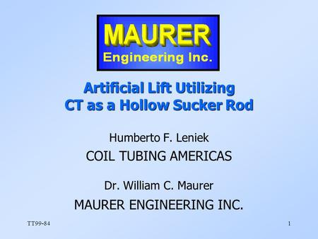 TT99-841 Artificial Lift Utilizing CT as a Hollow Sucker Rod Humberto F. Leniek COIL TUBING AMERICAS Dr. William C. Maurer MAURER ENGINEERING INC.