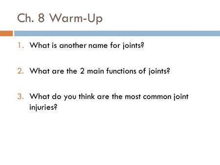 Ch. 8 Warm-Up 1.What is another name for joints? 2.What are the 2 main functions of joints? 3.What do you think are the most common joint injuries?