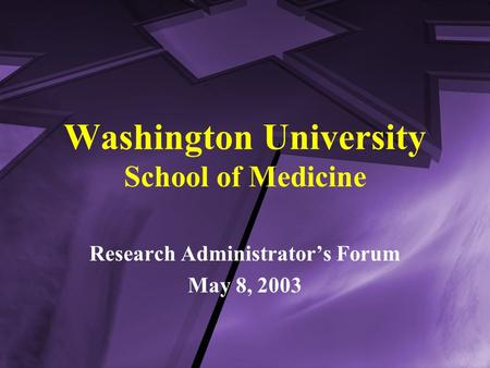Washington University School of Medicine Research Administrator's Forum May 8, 2003.