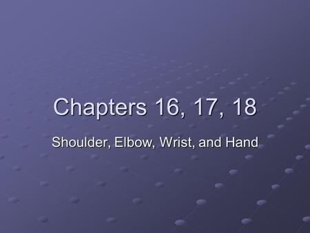 Chapters 16, 17, 18 Shoulder, Elbow, Wrist, and Hand.
