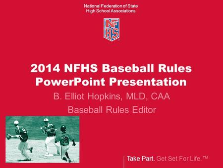 Take Part. Get Set For Life.™ National Federation of State High School Associations 2014 NFHS Baseball Rules PowerPoint Presentation B. Elliot Hopkins,