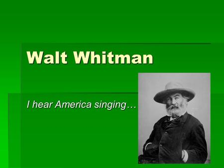 "Walt Whitman I hear America singing…. ""I celebrate myself…""  Walt Whitman was born May 31, 1819 on South Huntington, Long Island, New York.  He was."
