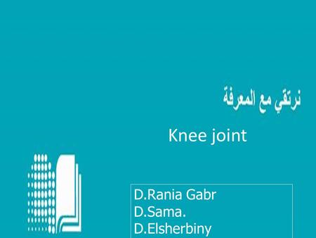Knee joint D.Rania Gabr D.Sama. D.Elsherbiny. Objectives  Name and identify the bony features of the tibia and fibula.  Know the type and formation.
