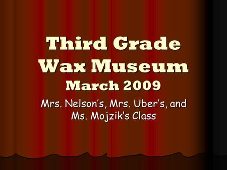 Third Grade Wax Museum March 2009 Mrs. Nelson's, Mrs. Uber's, and Ms. Mojzik's Class.