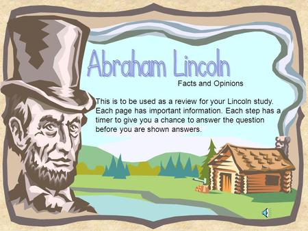 Facts and Opinions This is to be used as a review for your Lincoln study. Each page has important information. Each step has a timer to give you a chance.