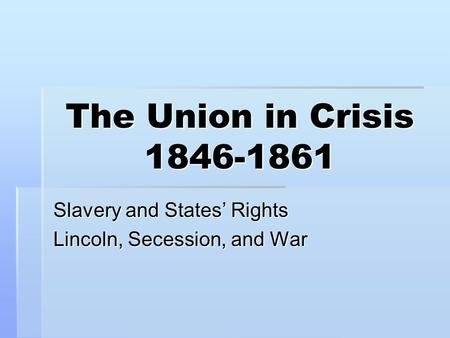 The Union in Crisis 1846-1861 Slavery and States' Rights Lincoln, Secession, and War.