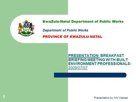 Presentation by: NN Vilakazi 1 PRESENTATION: BREAKFAST BRIEFING MEETING WITH BUILT ENVIRONMENT PROFESSIONALS: 2009/07/07 KwaZulu-Natal Department of Public.