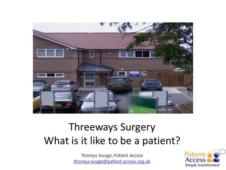 Threeways Surgery What is it like to be a patient? Thoreya Swage, Patient Access