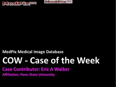 MedPix Medical Image Database COW - Case of the Week Case Contributor: Eric A Walker Affiliation: Penn State University.