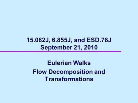 15.082J, 6.855J, and ESD.78J September 21, 2010 Eulerian Walks Flow Decomposition and Transformations.