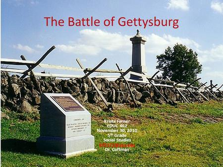 The Battle of Gettysburg Krista Farner EDUC 462 November 30, 2010 5 th Grade Social Studies Dr. Coffman.
