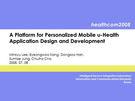 Healthcom2008 Intelligent Service Integration Laboratory Information and Communications University Korea A Platform for Personalized Mobile u-Health Application.