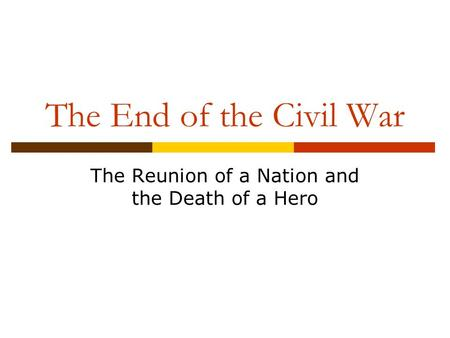 The End of the Civil War The Reunion of a Nation and the Death of a Hero.
