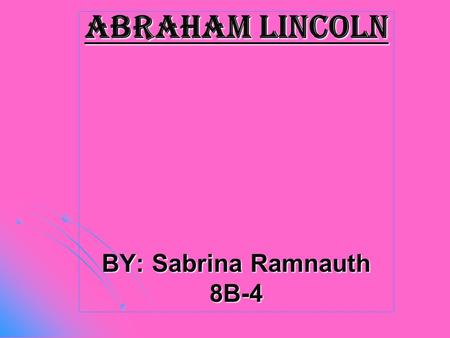 Abraham Lincoln BY: Sabrina Ramnauth 8B-4. Early life Born on February 12,1809. Born on February 12,1809. His birthplace was Larue country. His birthplace.