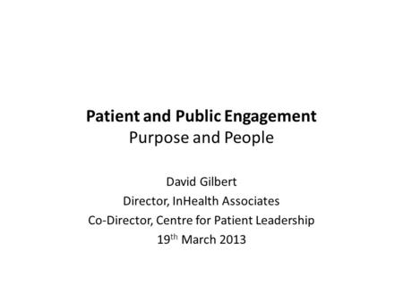 Patient and Public Engagement Purpose and People David Gilbert Director, InHealth Associates Co-Director, Centre for Patient Leadership 19 th March 2013.