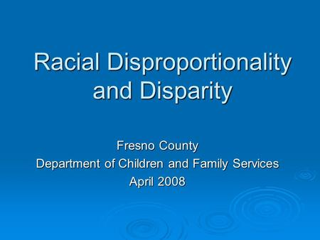 Racial Disproportionality and Disparity Fresno County Department of Children and Family Services April 2008.