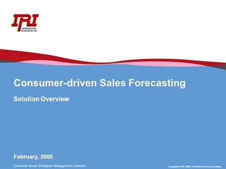Copyright © IRI, 2005. Confidential and proprietary. Consumer-driven Enterprise Management Solutions Consumer-driven Sales Forecasting Solution Overview.