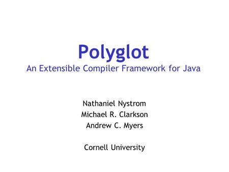 Polyglot An Extensible Compiler Framework for Java Nathaniel Nystrom Michael R. Clarkson Andrew C. Myers Cornell University.