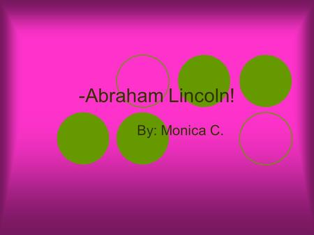 -Abraham Lincoln! By: Monica C.. Early Life Abraham Lincoln's parents were Thomas Lincoln and Nancy Hawkins. He was born in Hodgenville, Kentucky. His.