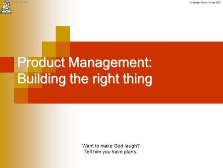 Copyright Feature Creep 2008 Product Management: Building the right thing Want to make God laugh? Tell him you have plans.