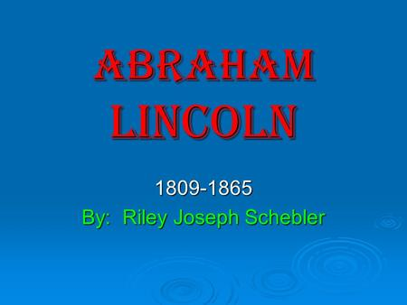 ABRAHAM LINCOLN 1809-1865 By: Riley Joseph Schebler.