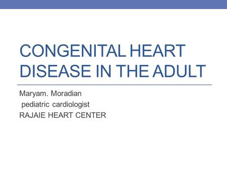CONGENITAL HEART DISEASE IN THE ADULT Maryam. Moradian pediatric cardiologist RAJAIE HEART CENTER.
