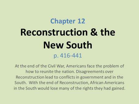 Chapter 12 Reconstruction & the New South p. 416-441 At the end of the Civil War, Americans face the problem of how to reunite the nation. Disagreements.