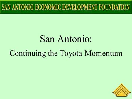 San Antonio: Continuing the Toyota Momentum. San Antonio's Long-Term Commitment to Japan and Toyota Community decision to target Japanese investment in.