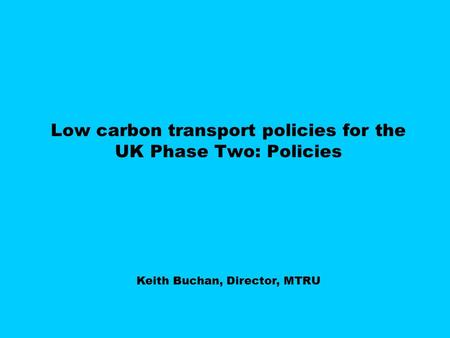 Low carbon transport policies for the UK Phase Two: Policies Keith Buchan, Director, MTRU.