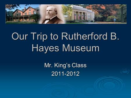 Our Trip to Rutherford B. Hayes Museum Mr. King's Class 2011-2012.