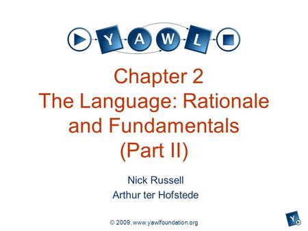 A university for the world real R © 2009, www.yawlfoundation.org Chapter 2 The Language: Rationale and Fundamentals (Part II) Nick Russell Arthur ter Hofstede.