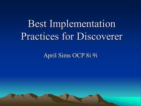Best Implementation Practices for Discoverer April Sims OCP 8i 9i.
